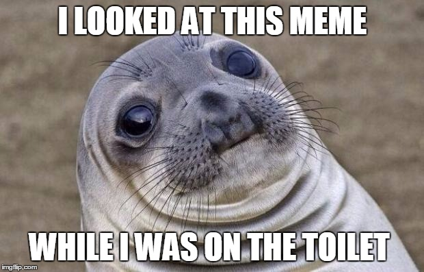 Awkward Moment Sealion Meme | I LOOKED AT THIS MEME WHILE I WAS ON THE TOILET | image tagged in memes,awkward moment sealion | made w/ Imgflip meme maker