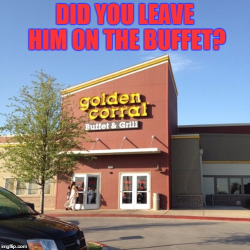 DID YOU LEAVE HIM ON THE BUFFET? | made w/ Imgflip meme maker