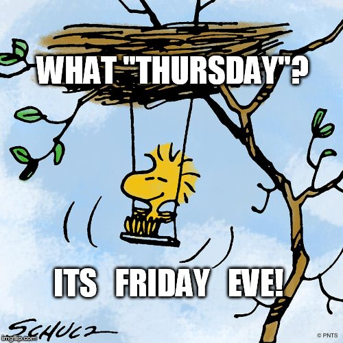 "Friday Eve | WHAT ""THURSDAY""? ITS   FRIDAY   EVE! 