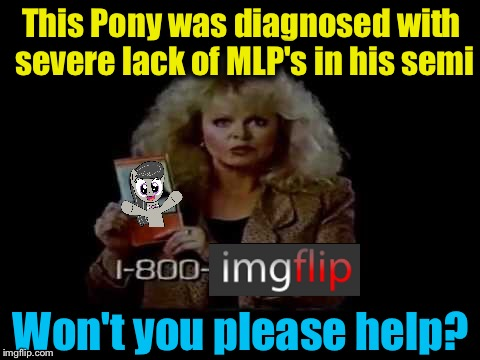 This Pony was diagnosed with severe lack of MLP's in his semi Won't you please help? | made w/ Imgflip meme maker