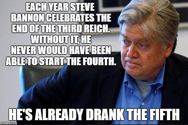 Heil Stevie | EACH YEAR STEVE BANNON CELEBRATES THE END OF THE THIRD REICH. WITHOUT IT, HE NEVER WOULD HAVE BEEN ABLE TO START THE FOURTH. HE'S ALREADY DR | image tagged in steve bannon,nazi bannon,third reich,trump administration,trump | made w/ Imgflip meme maker