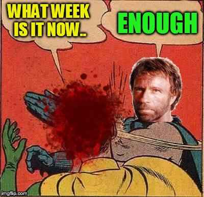 WHAT WEEK IS IT NOW.. ENOUGH | made w/ Imgflip meme maker