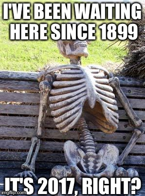 Waiting Skeleton |  I'VE BEEN WAITING HERE SINCE 1899; IT'S 2017, RIGHT? | image tagged in memes,waiting skeleton | made w/ Imgflip meme maker