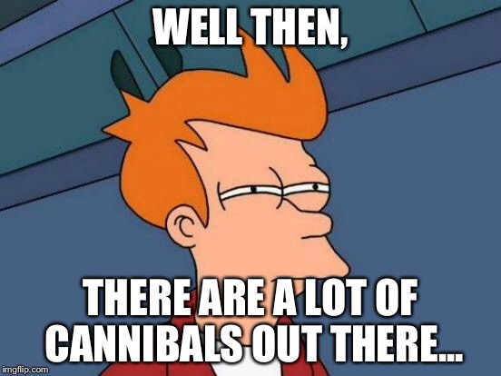 Futurama Fry Meme | WELL THEN, THERE ARE A LOT OF CANNIBALS OUT THERE... | image tagged in memes,futurama fry | made w/ Imgflip meme maker