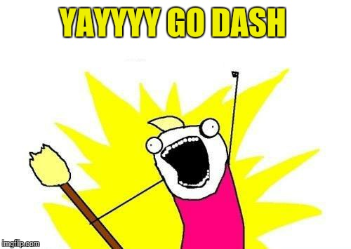 X All The Y Meme | YAYYYY GO DASH | image tagged in memes,x all the y | made w/ Imgflip meme maker
