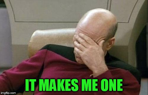 Captain Picard Facepalm Meme | IT MAKES ME ONE | image tagged in memes,captain picard facepalm | made w/ Imgflip meme maker