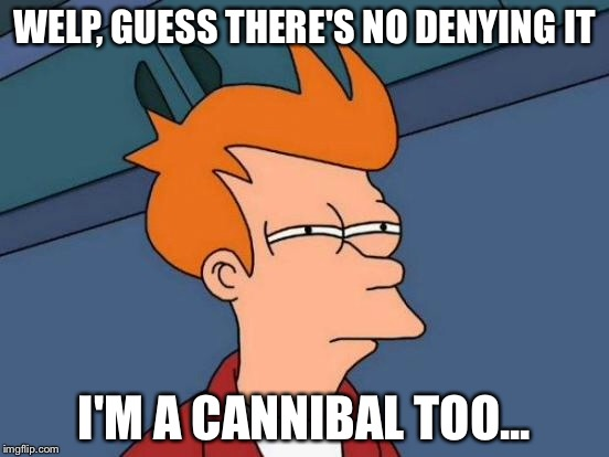 Futurama Fry Meme | WELP, GUESS THERE'S NO DENYING IT I'M A CANNIBAL TOO... | image tagged in memes,futurama fry | made w/ Imgflip meme maker