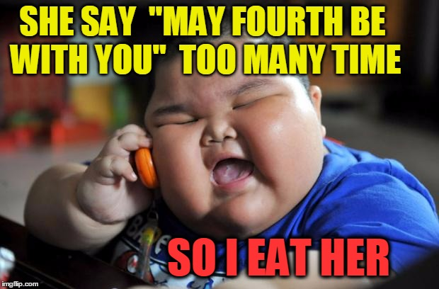"Enough already! | SHE SAY  ""MAY FOURTH BE WITH YOU""  TOO MANY TIME SO I EAT HER 