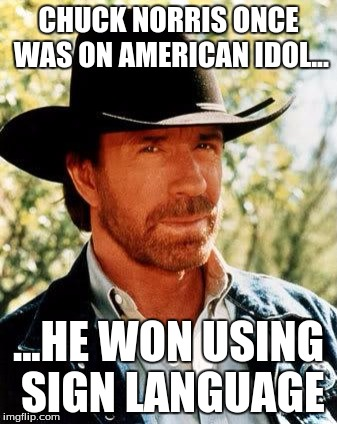 Chuck Norris week a event by Sir_UNKnown | CHUCK NORRIS ONCE WAS ON AMERICAN IDOL... ...HE WON USING SIGN LANGUAGE | image tagged in memes,chuck norris | made w/ Imgflip meme maker