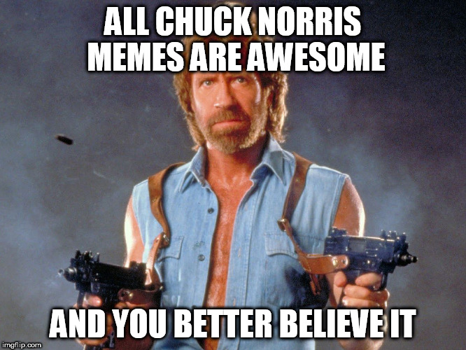 ALL CHUCK NORRIS MEMES ARE AWESOME AND YOU BETTER BELIEVE IT | made w/ Imgflip meme maker