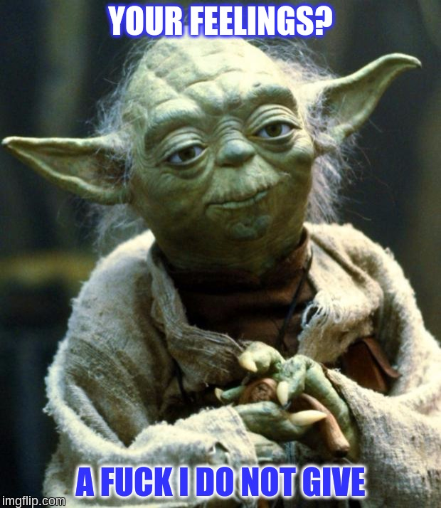 Yoda doesn't care about your feelings | YOUR FEELINGS? A F**K I DO NOT GIVE | image tagged in memes,star wars yoda,sjw,feels,cucks,my feels | made w/ Imgflip meme maker