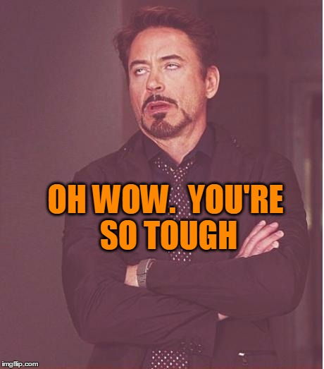 Face You Make Robert Downey Jr Meme | OH WOW.  YOU'RE SO TOUGH | image tagged in memes,face you make robert downey jr | made w/ Imgflip meme maker