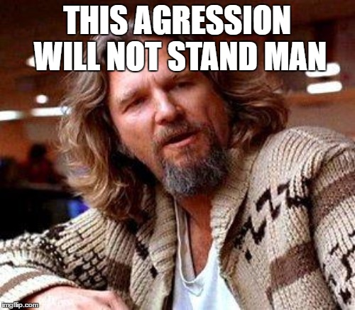 THIS AGRESSION WILL NOT STAND MAN | made w/ Imgflip meme maker