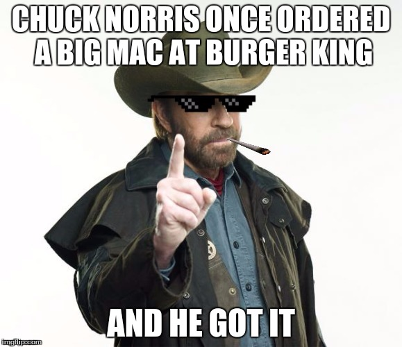Chuck Norris Week! A Sir_Unknown event! (May 1st - 7th) | CHUCK NORRIS ONCE ORDERED A BIG MAC AT BURGER KING AND HE GOT IT | image tagged in chuck norris week,sir_unknown | made w/ Imgflip meme maker