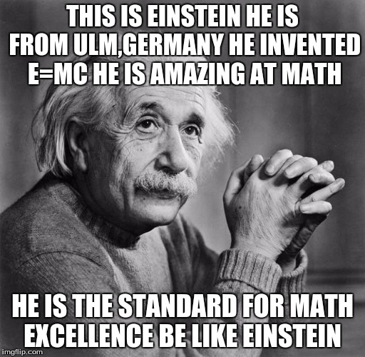 Einstein | THIS IS EINSTEIN HE IS FROM ULM,GERMANY HE INVENTED E=MC HE IS AMAZING AT MATH HE IS THE STANDARD FOR MATH EXCELLENCE BE LIKE EINSTEIN | image tagged in einstein | made w/ Imgflip meme maker