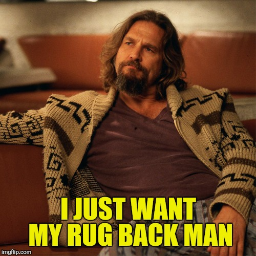 I JUST WANT MY RUG BACK MAN | made w/ Imgflip meme maker