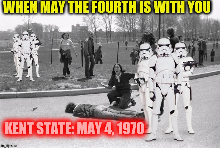Remembering Kent State. May 4, 1970 | WHEN MAY THE FOURTH IS WITH YOU KENT STATE: MAY 4, 1970 | image tagged in may the 4th,kent state,massacre | made w/ Imgflip meme maker