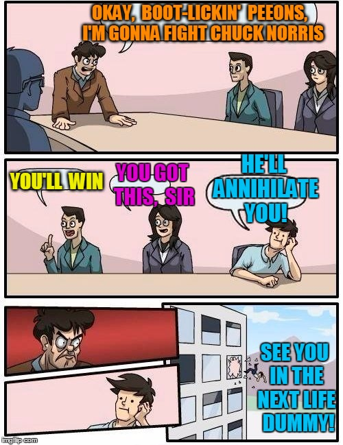 Boardroom Meeting Suggestion Meme | OKAY,  BOOT-LICKIN'  PEEONS,  I'M GONNA FIGHT CHUCK NORRIS YOU'LL  WIN YOU GOT THIS,  SIR HE'LL ANNIHILATE YOU! SEE YOU IN THE NEXT LIFE  DU | image tagged in memes,boardroom meeting suggestion | made w/ Imgflip meme maker
