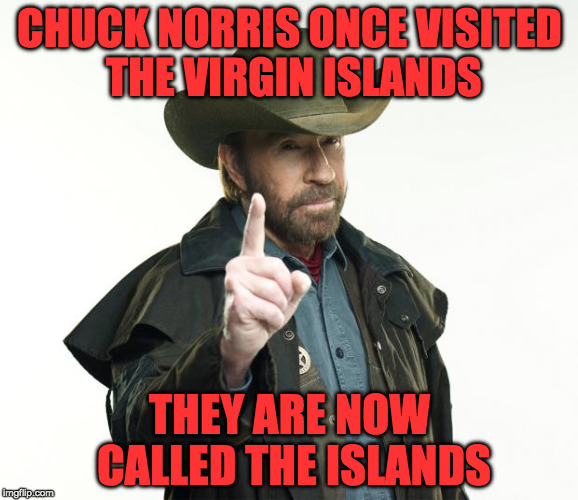 chuck norris takes whatever he wants // chuck norris week a sir_unknown event | CHUCK NORRIS ONCE VISITED THE VIRGIN ISLANDS THEY ARE NOW CALLED THE ISLANDS | image tagged in memes,chuck norris finger,chuck norris,week,breeding,mated | made w/ Imgflip meme maker