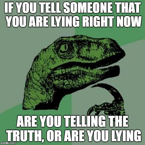 Philosoraptor Meme | IF YOU TELL SOMEONE THAT YOU ARE LYING RIGHT NOW ARE YOU TELLING THE TRUTH, OR ARE YOU LYING | image tagged in memes,philosoraptor | made w/ Imgflip meme maker