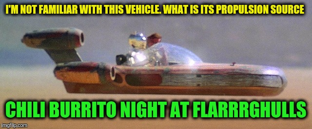 There was no gas shortage in Tatooine. Comic Book Character Week and May The Fourth | I'M NOT FAMILIAR WITH THIS VEHICLE. WHAT IS ITS PROPULSION SOURCE CHILI BURRITO NIGHT AT FLARRRGHULLS | image tagged in may the 4th,comic book week,memes,land speeder,star wars | made w/ Imgflip meme maker
