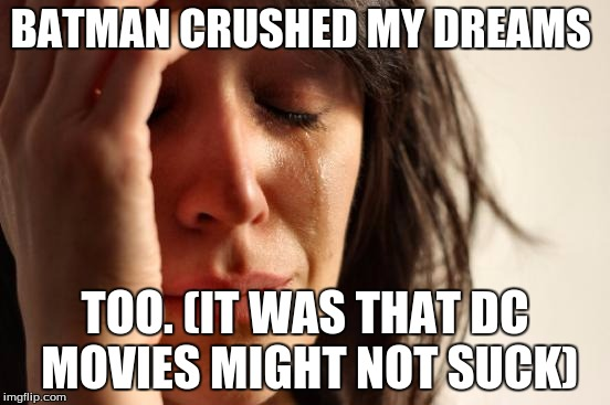 BATMAN CRUSHED MY DREAMS TOO. (IT WAS THAT DC MOVIES MIGHT NOT SUCK) | image tagged in memes,first world problems | made w/ Imgflip meme maker