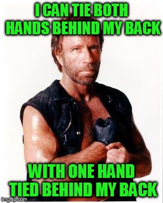 Chuck Norris Week ... A Sir_Unknown Event | I CAN TIE BOTH HANDS BEHIND MY BACK WITH ONE HAND TIED BEHIND MY BACK | image tagged in memes,chuck norris flex,chuck norris,chuck norris week | made w/ Imgflip meme maker