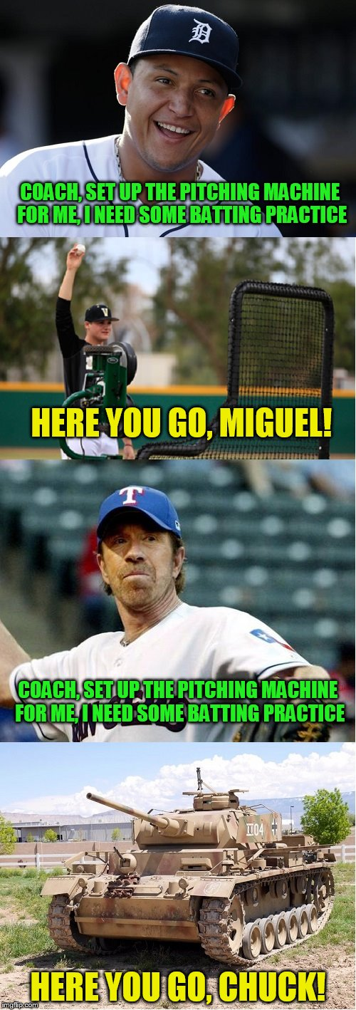 Batting practice time! Chuck Norris Week ... A Sir_Unknown Event | COACH, SET UP THE PITCHING MACHINE FOR ME, I NEED SOME BATTING PRACTICE HERE YOU GO, CHUCK! HERE YOU GO, MIGUEL! COACH, SET UP THE PITCHING  | image tagged in chuck norris,chuck norris week | made w/ Imgflip meme maker