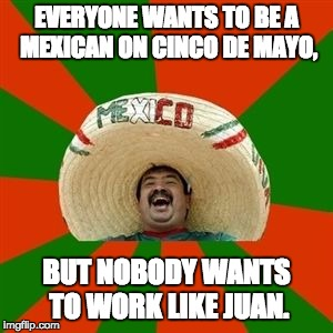 succesful mexican | EVERYONE WANTS TO BE A MEXICAN ON CINCO DE MAYO, BUT NOBODY WANTS TO WORK LIKE JUAN. | image tagged in succesful mexican | made w/ Imgflip meme maker