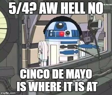 may the...5th? | 5/4? AW HELL NO CINCO DE MAYO IS WHERE IT IS AT | image tagged in may the 4th,may the force be with you,cleveland,family feud,r2d2,cinco de mayo | made w/ Imgflip meme maker
