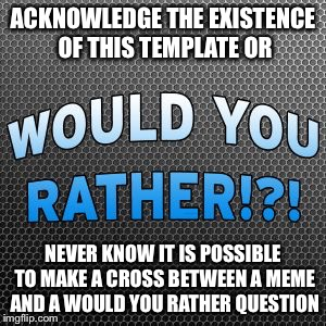 Would You Rather ~ Official Meme Template | ACKNOWLEDGE THE EXISTENCE OF THIS TEMPLATE OR NEVER KNOW IT IS POSSIBLE TO MAKE A CROSS BETWEEN A MEME AND A WOULD YOU RATHER QUESTION | image tagged in would you rather  official meme template | made w/ Imgflip meme maker