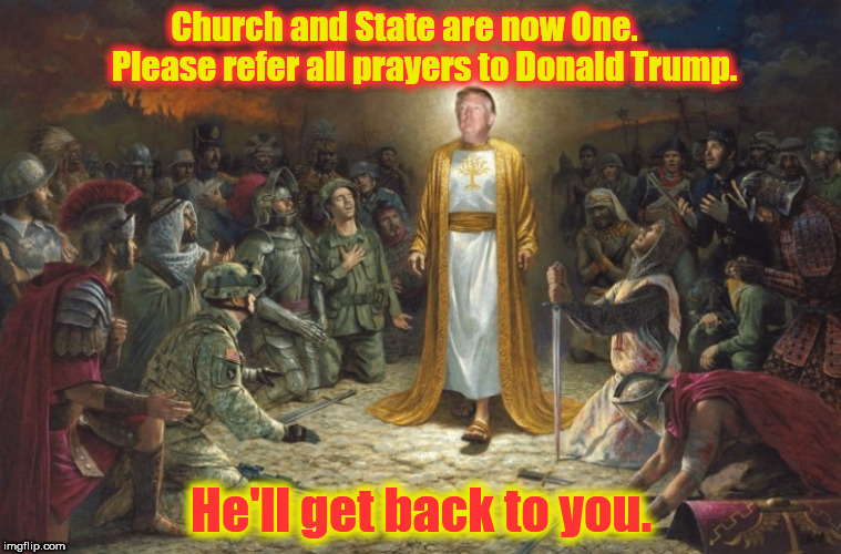 The God-Emperor Trump |  Church and State are now One.      Please refer all prayers to Donald Trump. He'll get back to you. | image tagged in donald trump here's donny,god emperor trump,trump sucks | made w/ Imgflip meme maker