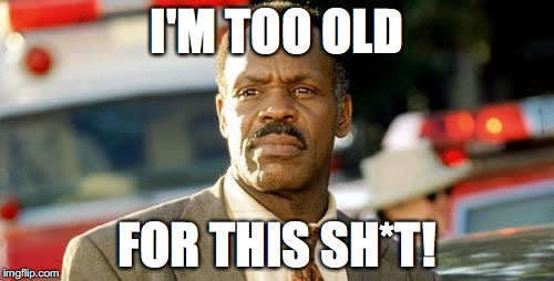 Lethal Weapon Danny Glover | I'M TOO OLD FOR THIS SH*T! | image tagged in memes,lethal weapon danny glover | made w/ Imgflip meme maker