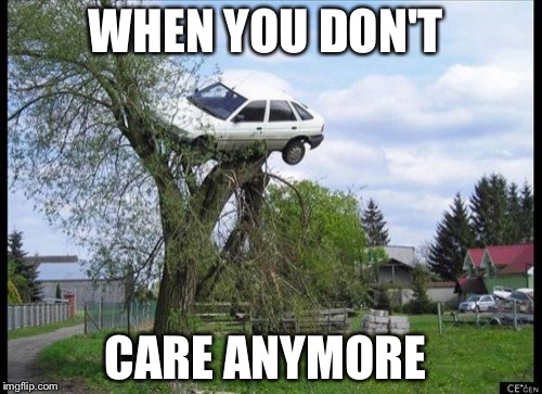 Secure Parking Meme | WHEN YOU DON'T CARE ANYMORE | image tagged in memes,secure parking | made w/ Imgflip meme maker