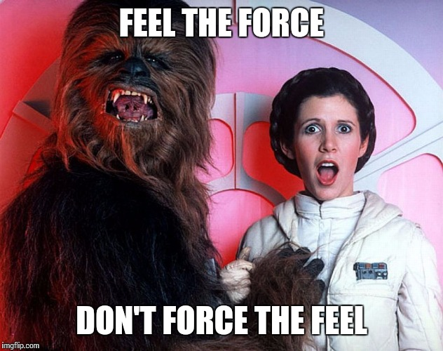 FEEL THE FORCE DON'T FORCE THE FEEL | image tagged in may the 4th | made w/ Imgflip meme maker