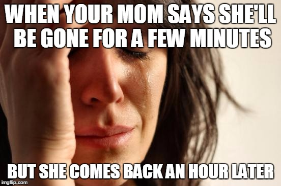 First World Problems Meme | WHEN YOUR MOM SAYS SHE'LL BE GONE FOR A FEW MINUTES BUT SHE COMES BACK AN HOUR LATER | image tagged in memes,first world problems | made w/ Imgflip meme maker
