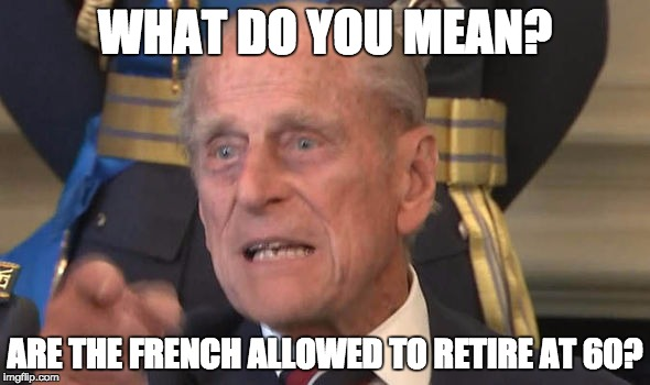 No one told HRH Prince Philip? | WHAT DO YOU MEAN? ARE THE FRENCH ALLOWED TO RETIRE AT 60? | image tagged in prince philip,retire,retirement,old man | made w/ Imgflip meme maker