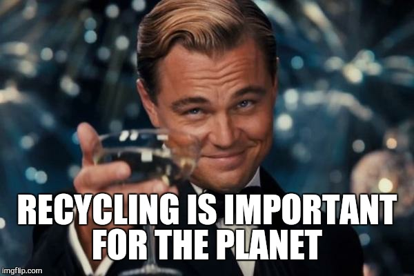 Leonardo Dicaprio Cheers Meme | RECYCLING IS IMPORTANT FOR THE PLANET | image tagged in memes,leonardo dicaprio cheers | made w/ Imgflip meme maker