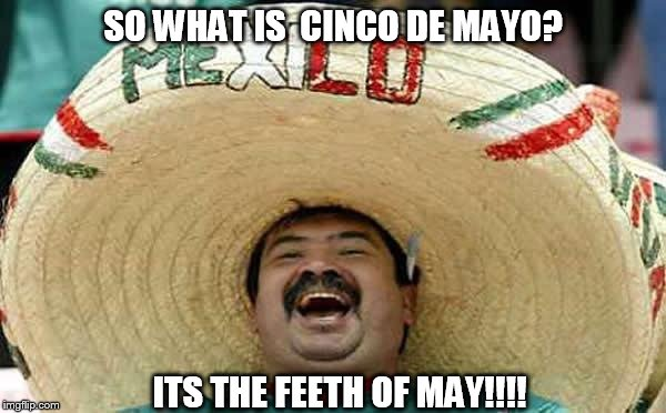 Mexican guy - Ja ja ja | SO WHAT IS  CINCO DE MAYO? ITS THE FEETH OF MAY!!!! | image tagged in mexican guy - ja ja ja,conco de  mayo meme,cinco,may 5th | made w/ Imgflip meme maker