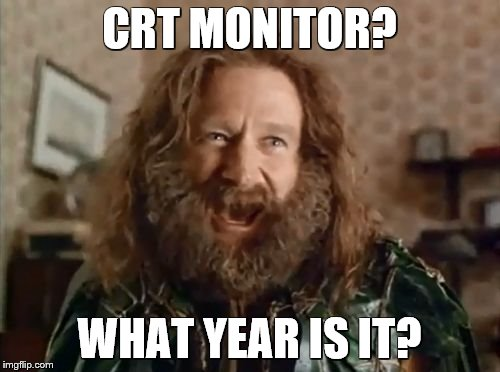 CRT MONITOR? WHAT YEAR IS IT? | made w/ Imgflip meme maker