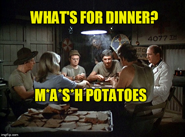 Dinner is at 4:077 |  WHAT'S FOR DINNER? M*A*S*H POTATOES | image tagged in mash,potatoes,potato,dinner,tv | made w/ Imgflip meme maker