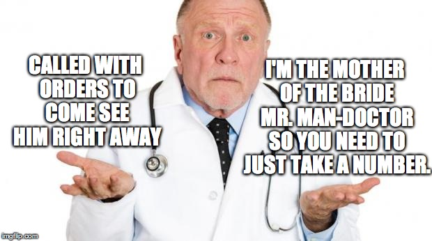 confused doctor | CALLED WITH ORDERS TO COME SEE HIM RIGHT AWAY I'M THE MOTHER OF THE BRIDE MR. MAN-DOCTOR SO YOU NEED TO JUST TAKE A NUMBER. | image tagged in confused doctor | made w/ Imgflip meme maker