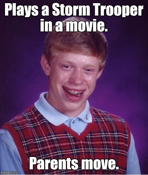 Bad Luck Brian Meme | Plays a Storm Trooper in a movie. Parents move. | image tagged in memes,bad luck brian | made w/ Imgflip meme maker