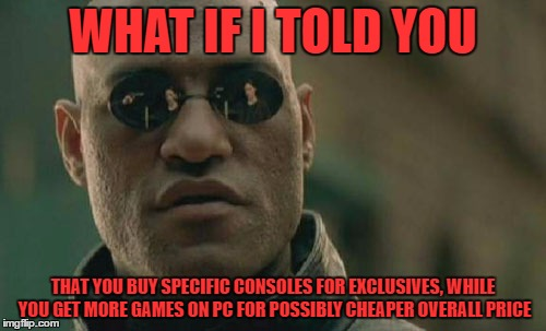 Matrix Morpheus Meme | WHAT IF I TOLD YOU THAT YOU BUY SPECIFIC CONSOLES FOR EXCLUSIVES, WHILE YOU GET MORE GAMES ON PC FOR POSSIBLY CHEAPER OVERALL PRICE | image tagged in memes,matrix morpheus | made w/ Imgflip meme maker