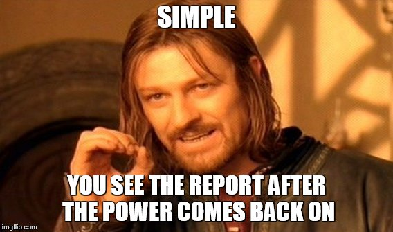 One Does Not Simply Meme | SIMPLE YOU SEE THE REPORT AFTER THE POWER COMES BACK ON | image tagged in memes,one does not simply | made w/ Imgflip meme maker