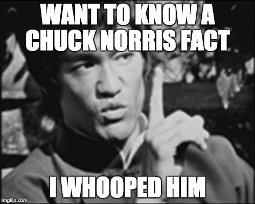Bruce Lee week by Ball_islfe | WANT TO KNOW A CHUCK NORRIS FACT I WHOOPED HIM | image tagged in one bruce lee | made w/ Imgflip meme maker