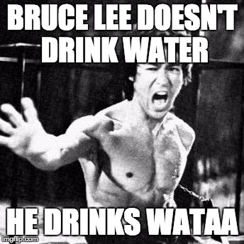 Bruce Lee week by Ball_islife | BRUCE LEE DOESN'T DRINK WATER HE DRINKS WATAA | image tagged in bruce lee wataaa | made w/ Imgflip meme maker