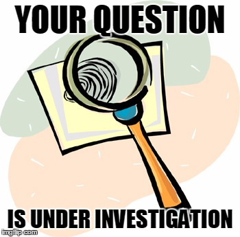 YOUR QUESTION IS UNDER INVESTIGATION | made w/ Imgflip meme maker