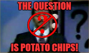 THE QUESTION IS POTATO CHIPS! | made w/ Imgflip meme maker