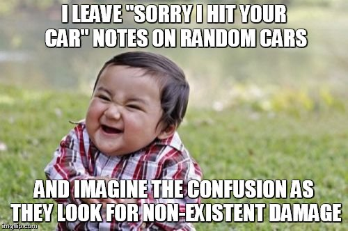 "Evil Toddler Meme | I LEAVE ""SORRY I HIT YOUR CAR"" NOTES ON RANDOM CARS AND IMAGINE THE CONFUSION AS THEY LOOK FOR NON-EXISTENT DAMAGE 